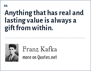 Franz Kafka: Anything that has real and lasting value is always a gift from within.