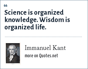 Immanuel Kant: Science is organized knowledge. Wisdom is organized life.