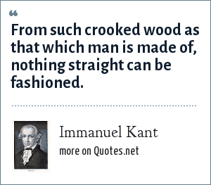 Immanuel Kant: From such crooked wood as that which man is made of, nothing straight can be fashioned.