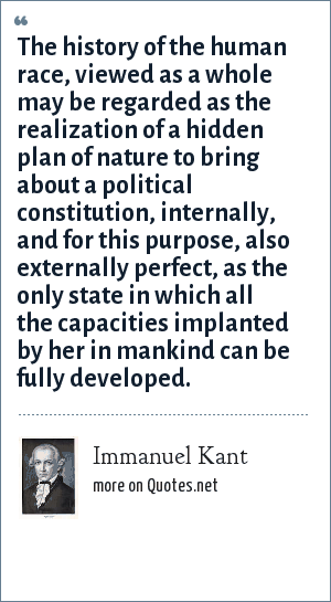 Immanuel Kant: The history of the human race, viewed as a whole may be regarded as the realization of a hidden plan of nature to bring about a political constitution, internally, and for this purpose, also externally perfect, as the only state in which all the capacities implanted by her in mankind can be fully developed.