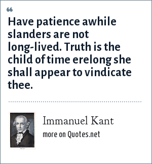 Immanuel Kant: Have patience awhile slanders are not long-lived. Truth is the child of time erelong she shall appear to vindicate thee.
