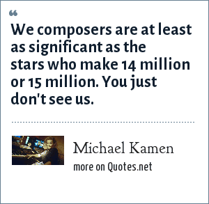 Michael Kamen: We composers are at least as significant as the stars who make 14 million or 15 million. You just don't see us.