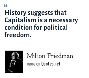 Milton Friedman: History suggests that Capitalism is a necessary condition for political freedom.