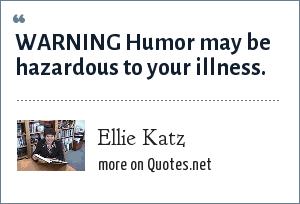 Ellie Katz: WARNING Humor may be hazardous to your illness.