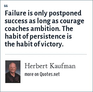 Herbert Kaufman: Failure is only postponed success as long as courage coaches ambition. The habit of persistence is the habit of victory.