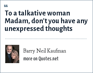 Barry Neil Kaufman: To a talkative woman Madam, don't you have any unexpressed thoughts