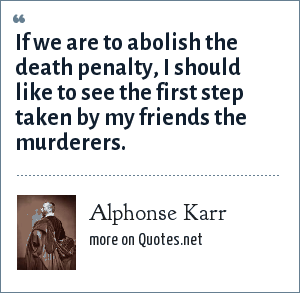 Alphonse Karr: If we are to abolish the death penalty, I should like to see the first step taken by my friends the murderers.