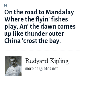 Rudyard Kipling: On the road to Mandalay Where the flyin' fishes play, An' the dawn comes up like thunder outer China 'crost the bay.