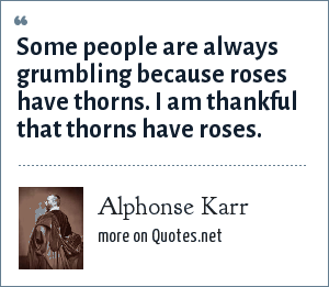 Alphonse Karr: Some people are always grumbling because roses have thorns. I am thankful that thorns have roses.