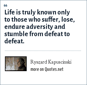Ryszard Kapuscinski: Life is truly known only to those who suffer, lose, endure adversity and stumble from defeat to defeat.