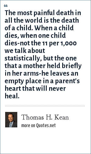 Thomas H. Kean: The most painful death in all the world is the death of a child. When a child dies, when one child dies-not the 11 per 1,000 we talk about statistically, but the one that a mother held briefly in her arms-he leaves an empty place in a parent's heart that will never heal.