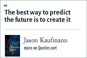 Jason Kaufmann: The best way to predict the future is to create it