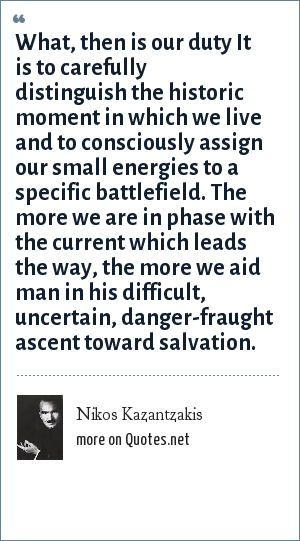 Nikos Kazantzakis: What, then is our duty It is to carefully distinguish the historic moment in which we live and to consciously assign our small energies to a specific battlefield. The more we are in phase with the current which leads the way, the more we aid man in his difficult, uncertain, danger-fraught ascent toward salvation.