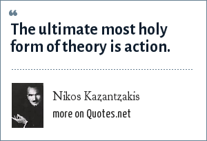 Nikos Kazantzakis: The ultimate most holy form of theory is action.