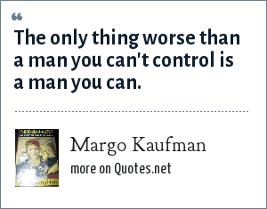Margo Kaufman: The only thing worse than a man you can't control is a man you can.