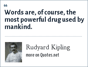 Rudyard Kipling: Words are, of course, the most powerful drug used by mankind.