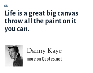 Danny Kaye: Life is a great big canvas throw all the paint on it you can.