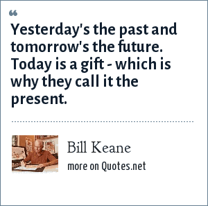 Bill Keane: Yesterday's the past and tomorrow's the future. Today is a gift - which is why they call it the present.