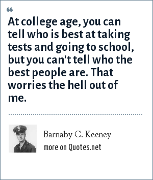 Barnaby C. Keeney: At college age, you can tell who is best at taking tests and going to school, but you can't tell who the best people are. That worries the hell out of me.