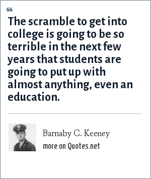 Barnaby C. Keeney: The scramble to get into college is going to be so terrible in the next few years that students are going to put up with almost anything, even an education.