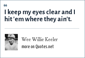 Wee Willie Keeler: I keep my eyes clear and I hit 'em where they ain't.