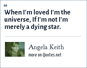 Angela Keith: When I'm loved I'm the universe, If I'm not I'm merely a dying star.