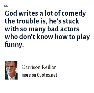 Garrison Keillor: God writes a lot of comedy the trouble is, he's stuck with so many bad actors who don't know how to play funny.