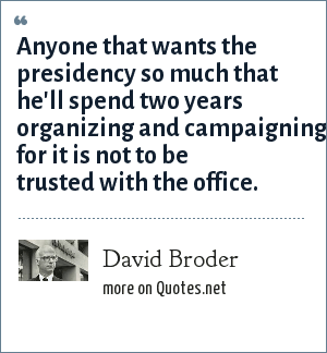 David Broder: Anyone that wants the presidency so much that he'll spend two years organizing and campaigning for it is not to be trusted with the office.