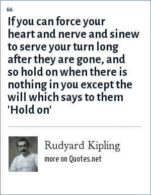 Rudyard Kipling: If you can force your heart and nerve and sinew to serve your turn long after they are gone, and so hold on when there is nothing in you except the will which says to them 'Hold on'