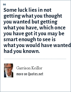 Garrison Keillor: Some luck lies in not getting what you thought you wanted but getting what you have, which once you have got it you may be smart enough to see is what you would have wanted had you known.