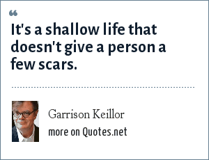 Garrison Keillor: It's a shallow life that doesn't give a person a few scars.