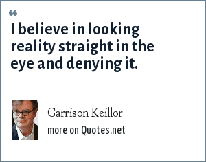 Garrison Keillor: I believe in looking reality straight in the eye and denying it.