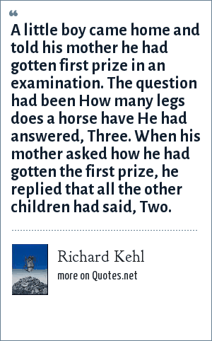 Richard Kehl: A little boy came home and told his mother he had gotten first prize in an examination. The question had been How many legs does a horse have He had answered, Three. When his mother asked how he had gotten the first prize, he replied that all the other children had said, Two.