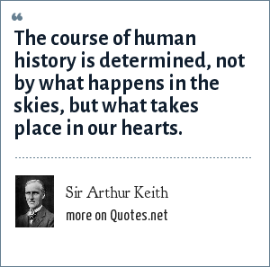 Sir Arthur Keith: The course of human history is determined, not by what happens in the skies, but what takes place in our hearts.