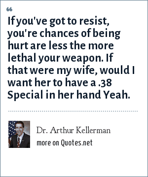Dr. Arthur Kellerman: If you've got to resist, you're chances of being hurt are less the more lethal your weapon. If that were my wife, would I want her to have a .38 Special in her hand Yeah.