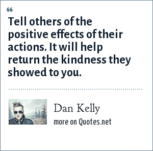 Dan Kelly: Tell others of the positive effects of their actions. It will help return the kindness they showed to you.