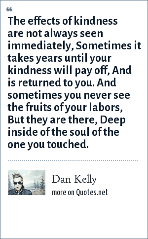 Dan Kelly: The effects of kindness are not always seen immediately, Sometimes it takes years until your kindness will pay off, And is returned to you. And sometimes you never see the fruits of your labors, But they are there, Deep inside of the soul of the one you touched.