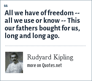 Rudyard Kipling: All we have of freedom -- all we use or know -- This our fathers bought for us, long and long ago.