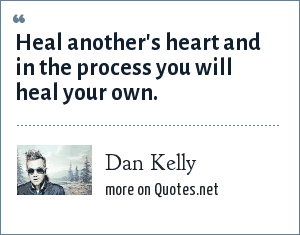 Dan Kelly: Heal another's heart and in the process you will heal your own.