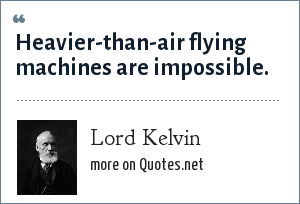 Lord Kelvin: Heavier-than-air flying machines are impossible.