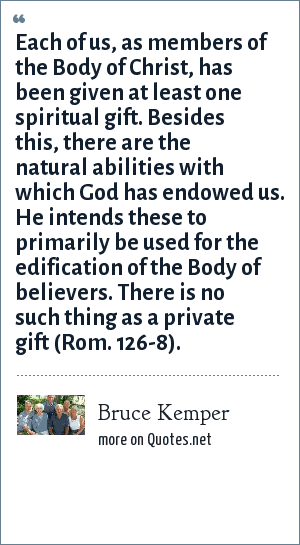 Bruce Kemper: Each of us, as members of the Body of Christ, has been given at least one spiritual gift. Besides this, there are the natural abilities with which God has endowed us. He intends these to primarily be used for the edification of the Body of believers. There is no such thing as a private gift (Rom. 126-8).
