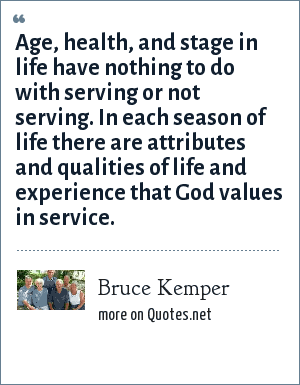 Bruce Kemper: Age, health, and stage in life have nothing to do with serving or not serving. In each season of life there are attributes and qualities of life and experience that God values in service.