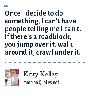 Kitty Kelley: Once I decide to do something, I can't have people telling me I can't. If there's a roadblock, you jump over it, walk around it, crawl under it.