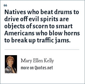 Mary Ellen Kelly: Natives who beat drums to drive off evil spirits are objects of scorn to smart Americans who blow horns to break up traffic jams.