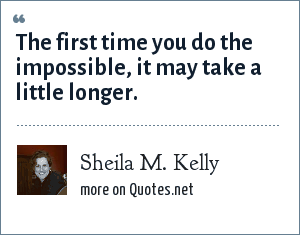 Sheila M. Kelly: The first time you do the impossible, it may take a little longer.