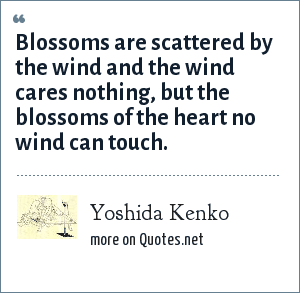 Yoshida Kenko: Blossoms are scattered by the wind and the wind cares nothing, but the blossoms of the heart no wind can touch.