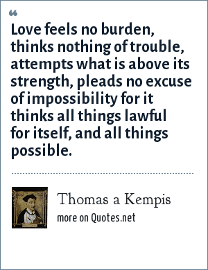 Thomas a Kempis: Love feels no burden, thinks nothing of trouble, attempts what is above its strength, pleads no excuse of impossibility for it thinks all things lawful for itself, and all things possible.