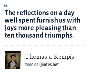 Thomas a Kempis: The reflections on a day well spent furnish us with joys more pleasing than ten thousand triumphs.