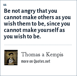 Thomas a Kempis: Be not angry that you cannot make others as you wish them to be, since you cannot make yourself as you wish to be.