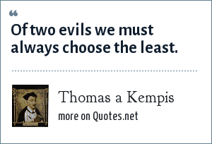 Thomas a Kempis: Of two evils we must always choose the least.